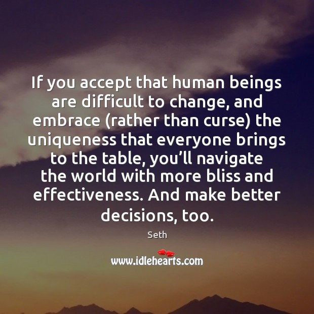 If you accept that human beings are difficult to change, and embrace ( Seth Picture Quote