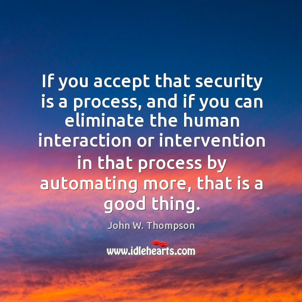 If you accept that security is a process, and if you can eliminate the human interaction or Image