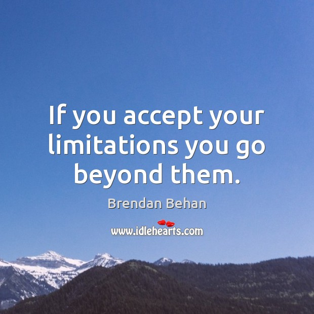 Image, If you accept your limitations you go beyond them.