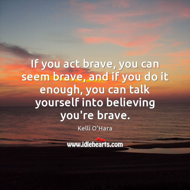 If you act brave, you can seem brave, and if you do Kelli O'Hara Picture Quote
