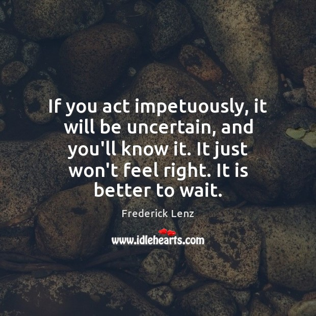 If you act impetuously, it will be uncertain, and you'll know it. Image