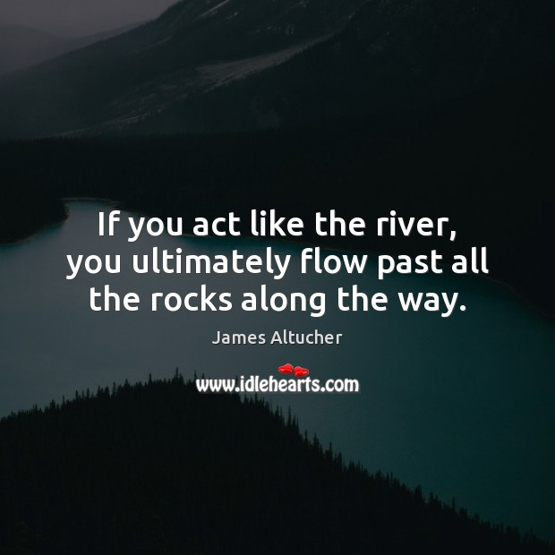 Image, If you act like the river, you ultimately flow past all the rocks along the way.