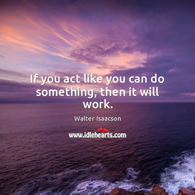 If you act like you can do something, then it will work. Image