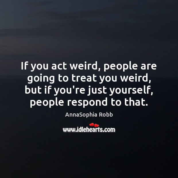Image, If you act weird, people are going to treat you weird, but