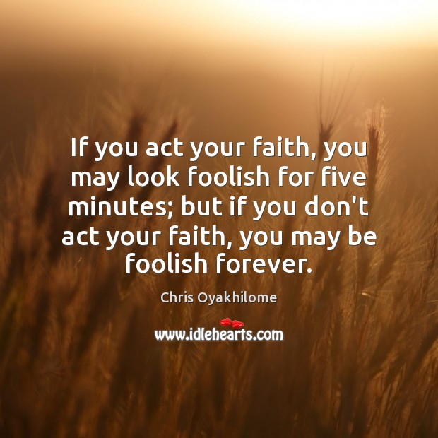 If you act your faith, you may look foolish for five minutes; Chris Oyakhilome Picture Quote