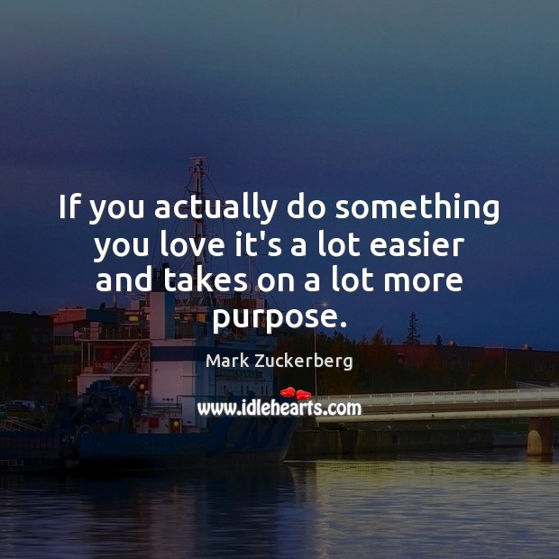 Image, If you actually do something you love it's a lot easier and takes on a lot more purpose.
