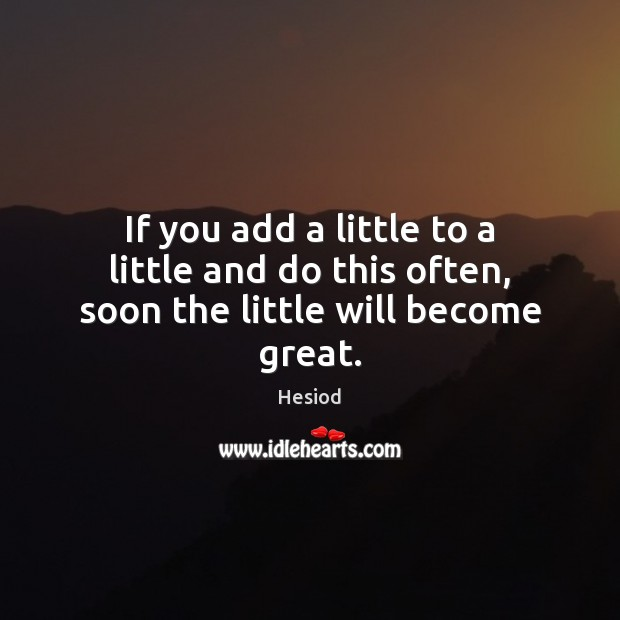Image, If you add a little to a little and do this often, soon the little will become great.