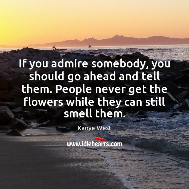 Image, If you admire somebody, you should go ahead and tell them. People