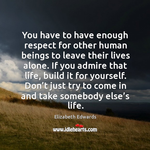 If you admire that life, build it for yourself. Don't just try to come in and take somebody else's life. Image
