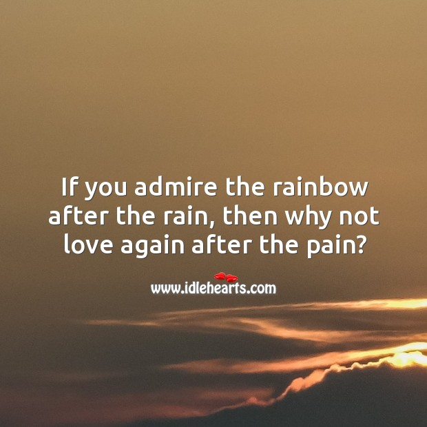Image, If you admire the rainbow after the rain, then why not love again after the pain?