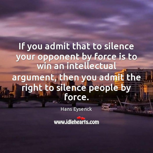 If you admit that to silence your opponent by force is to Image