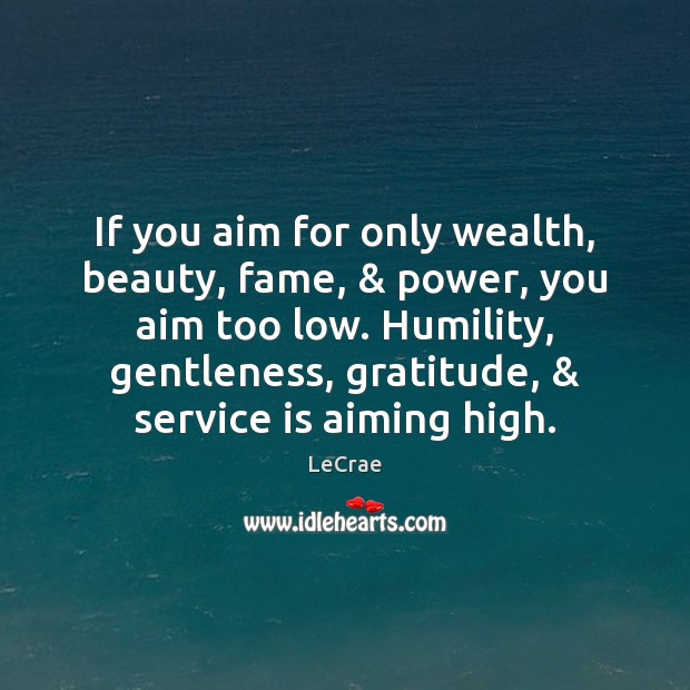 Image, If you aim for only wealth, beauty, fame, & power, you aim too