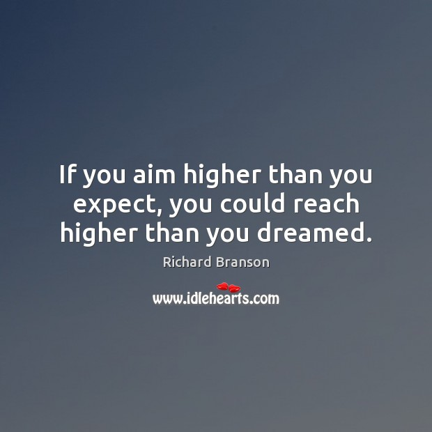 If you aim higher than you expect, you could reach higher than you dreamed. Image