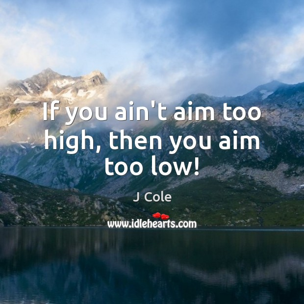 If you ain't aim too high, then you aim too low! Image