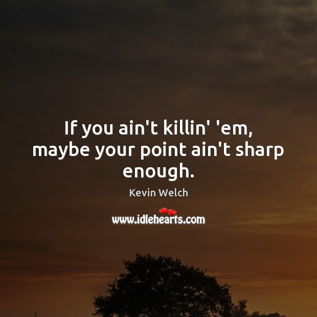 If you ain't killin' 'em, maybe your point ain't sharp enough. Image