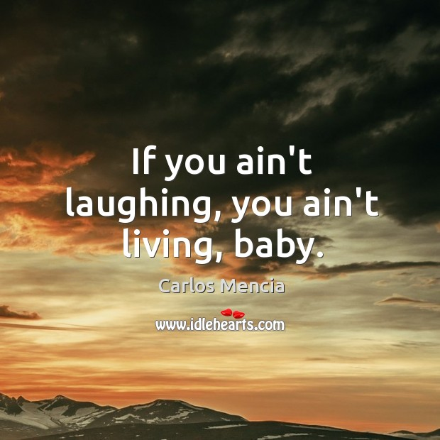 If you ain't laughing, you ain't living, baby. Image