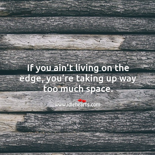If you ain't living on the edge, you're taking up way too much space. Image