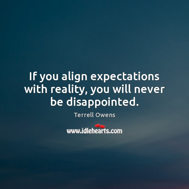 If you align expectations with reality, you will never be disappointed. Terrell Owens Picture Quote