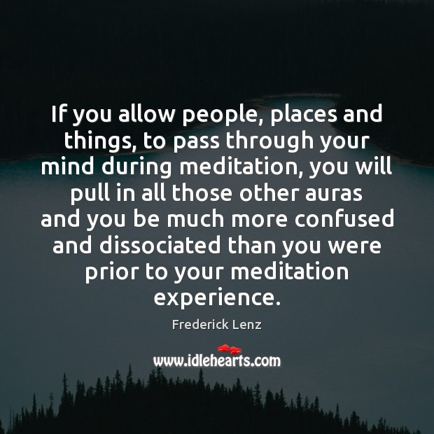If you allow people, places and things, to pass through your mind Frederick Lenz Picture Quote