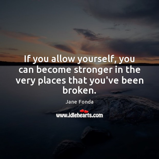 If you allow yourself, you can become stronger in the very places that you've been broken. Jane Fonda Picture Quote