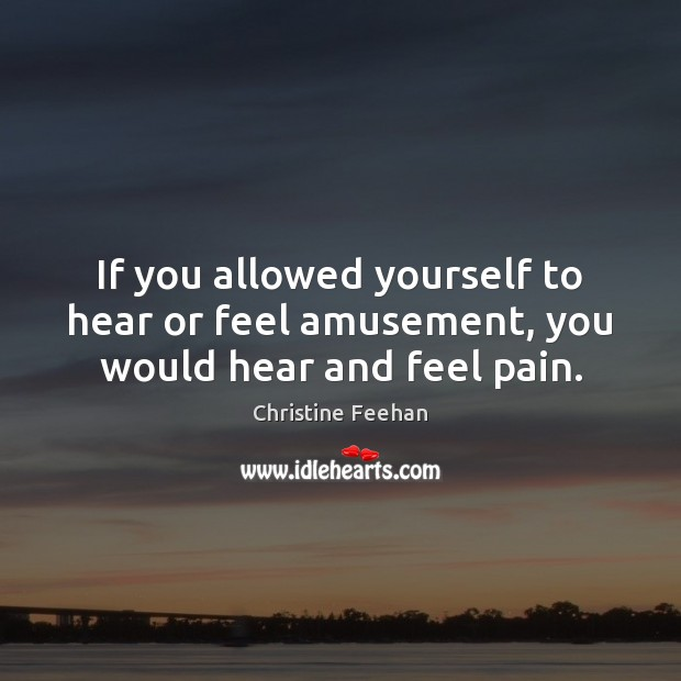 If you allowed yourself to hear or feel amusement, you would hear and feel pain. Christine Feehan Picture Quote