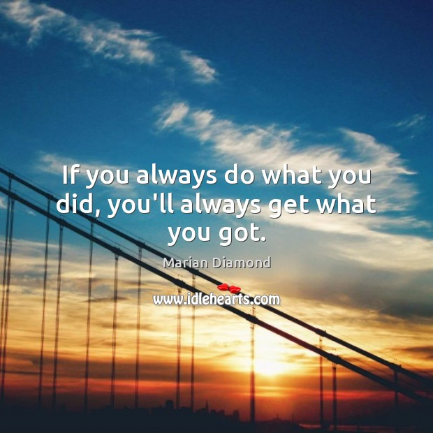 If you always do what you did, you'll always get what you got. Image