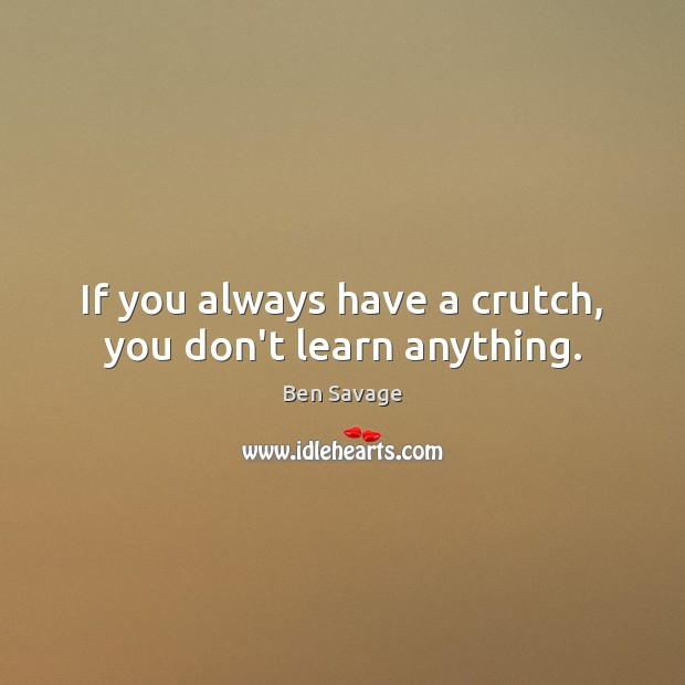 Image, If you always have a crutch, you don't learn anything.