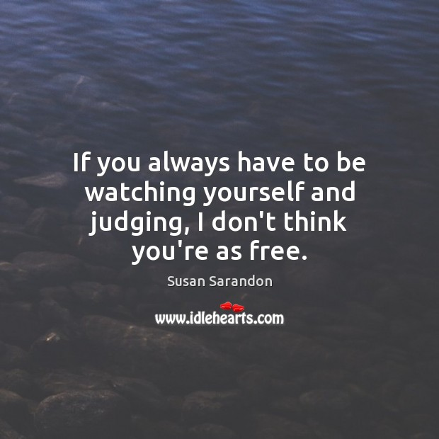 If you always have to be watching yourself and judging, I don't think you're as free. Susan Sarandon Picture Quote