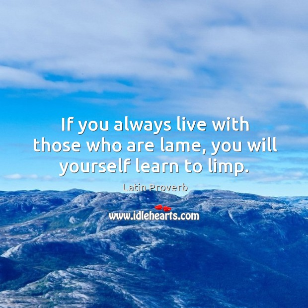 If you always live with those who are lame, you will yourself learn to limp. Latin Proverbs Image