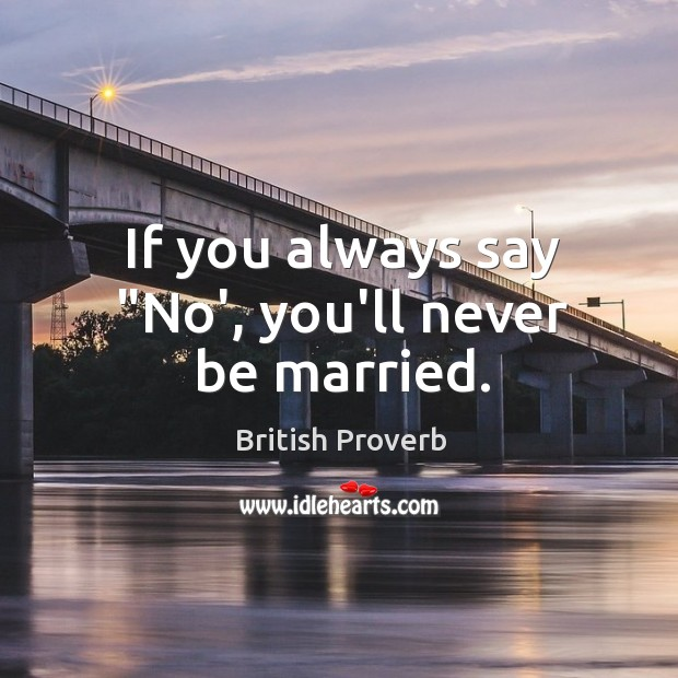 """If you always say """"no', you'll never be married. British Proverbs Image"""