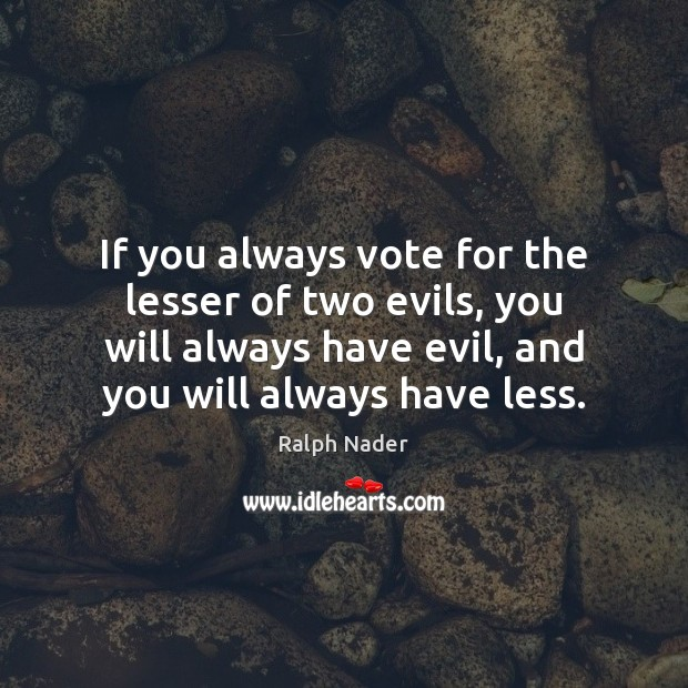If you always vote for the lesser of two evils, you will Ralph Nader Picture Quote