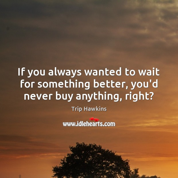 If you always wanted to wait for something better, you'd never buy anything, right? Trip Hawkins Picture Quote