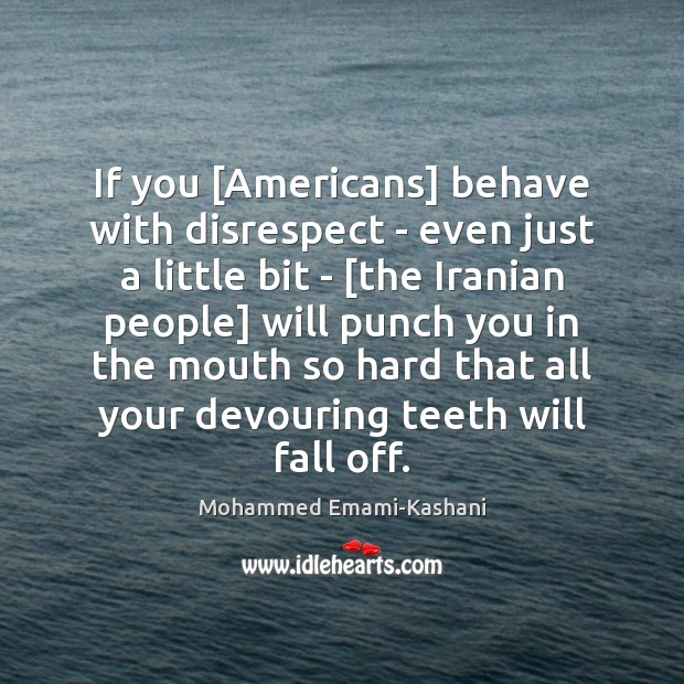 Image, If you [Americans] behave with disrespect – even just a little bit