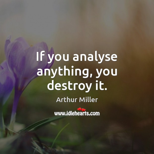 If you analyse anything, you destroy it. Image