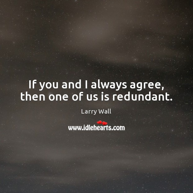 If you and I always agree, then one of us is redundant. Image