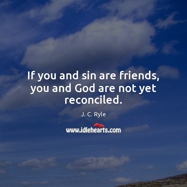 If you and sin are friends, you and God are not yet reconciled. Image