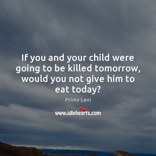 If you and your child were going to be killed tomorrow, would Primo Levi Picture Quote