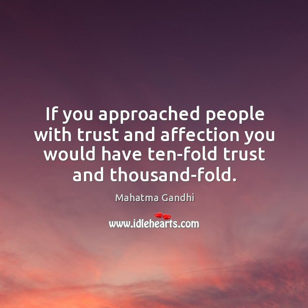 If you approached people with trust and affection you would have ten-fold Image