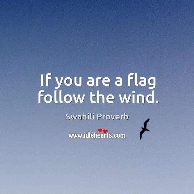 If you are a flag follow the wind. Swahili Proverbs Image