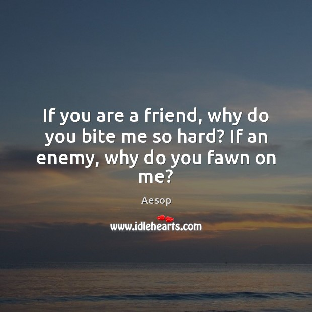 Image, If you are a friend, why do you bite me so hard? If an enemy, why do you fawn on me?