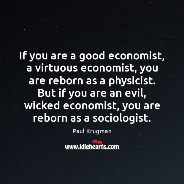 Image, If you are a good economist, a virtuous economist, you are reborn