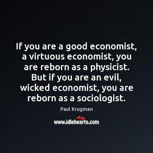 Image, If you are a good economist, a virtuous economist, you are reborn