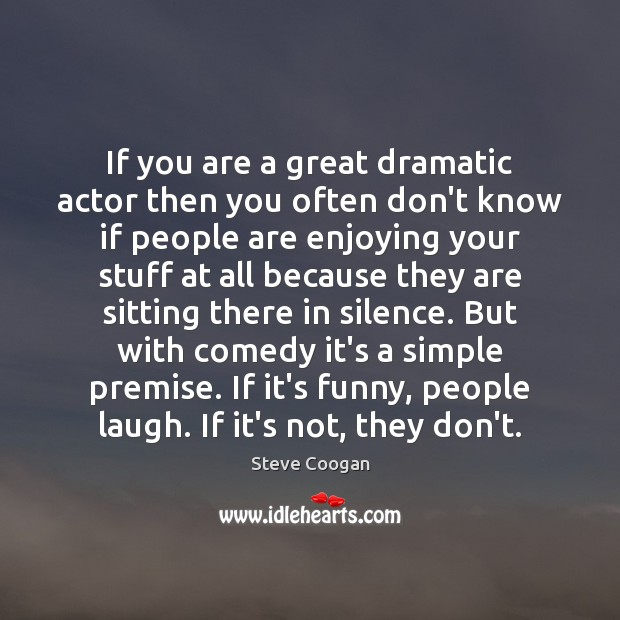 If you are a great dramatic actor then you often don't know Steve Coogan Picture Quote