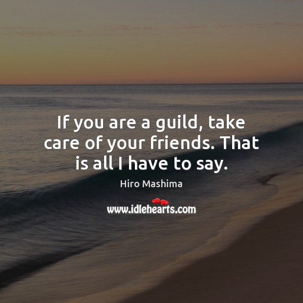 If you are a guild, take care of your friends. That is all I have to say. Image