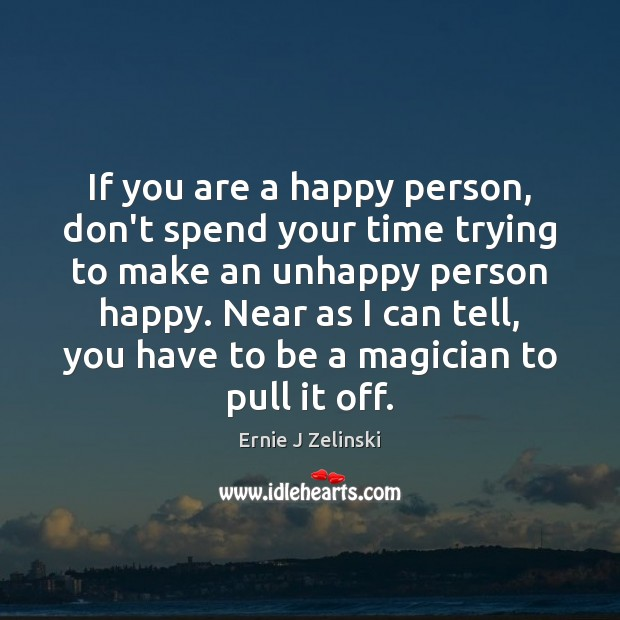 If you are a happy person, don't spend your time trying to Ernie J Zelinski Picture Quote