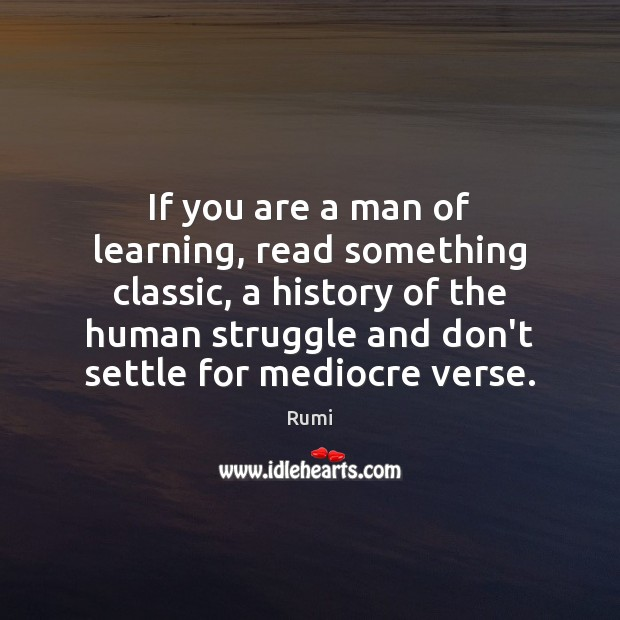 If you are a man of learning, read something classic, a history Image