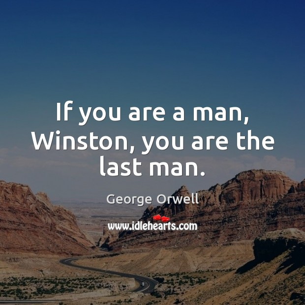 If you are a man, Winston, you are the last man. Image