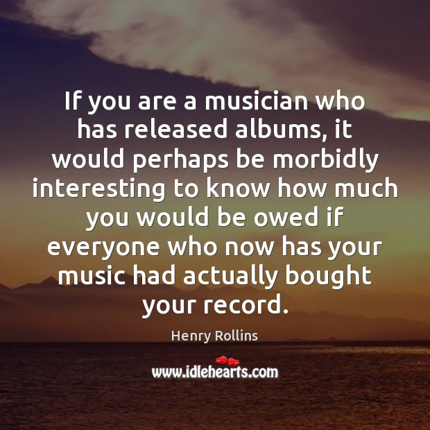 If you are a musician who has released albums, it would perhaps Henry Rollins Picture Quote
