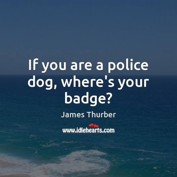 If you are a police dog, where's your badge? James Thurber Picture Quote