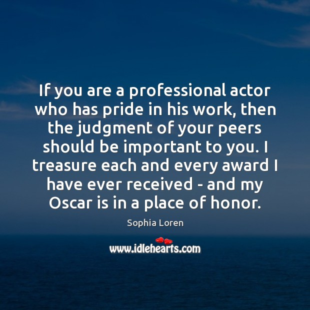 If you are a professional actor who has pride in his work, Sophia Loren Picture Quote